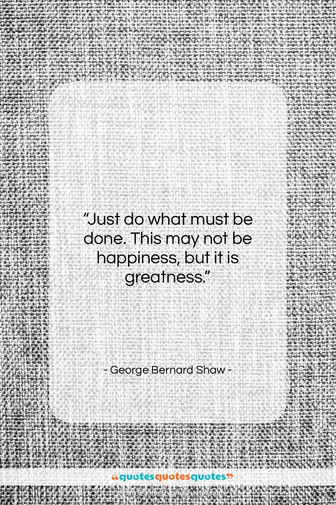 "George Bernard Shaw quote: ""Just do what must be done. This…""- at QuotesQuotesQuotes.com"