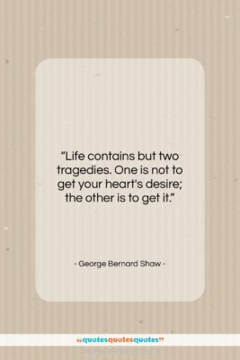 """George Bernard Shaw quote: """"Life contains but two tragedies. One is…""""- at QuotesQuotesQuotes.com"""