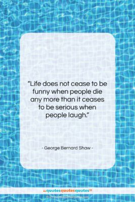 """George Bernard Shaw quote: """"Life does not cease to be funny…""""- at QuotesQuotesQuotes.com"""