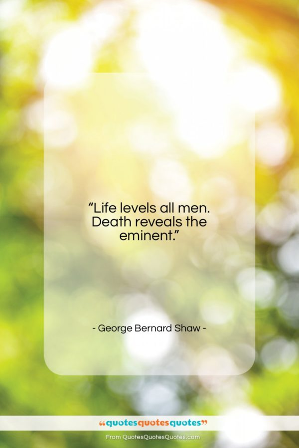 """George Bernard Shaw quote: """"Life levels all men. Death reveals the…""""- at QuotesQuotesQuotes.com"""