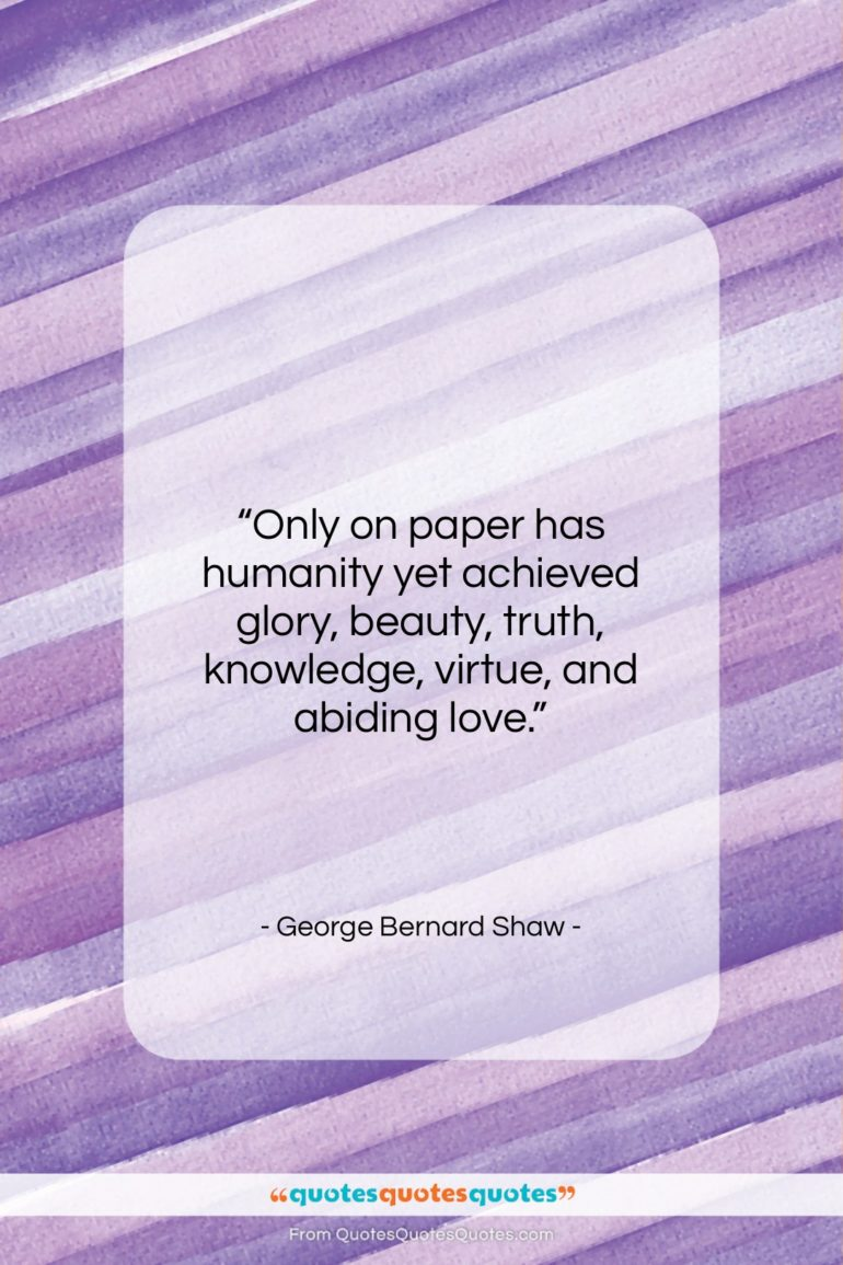 """George Bernard Shaw quote: """"Only on paper has humanity yet achieved…""""- at QuotesQuotesQuotes.com"""