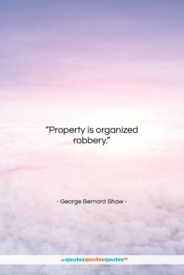 """George Bernard Shaw quote: """"Property is organized robbery….""""- at QuotesQuotesQuotes.com"""