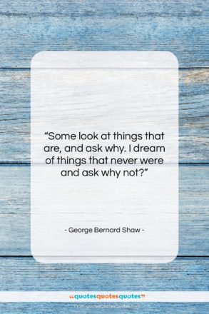"""George Bernard Shaw quote: """"Some look at things that are, and…""""- at QuotesQuotesQuotes.com"""