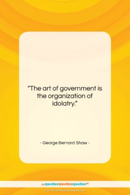 "George Bernard Shaw quote: ""The art of government is the organization…""- at QuotesQuotesQuotes.com"