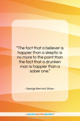 "George Bernard Shaw quote: ""The fact that a believer is happier…""- at QuotesQuotesQuotes.com"