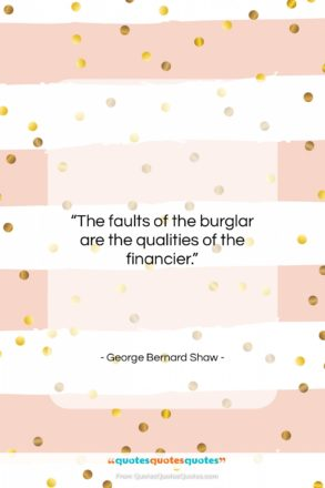 """George Bernard Shaw quote: """"The faults of the burglar are the…""""- at QuotesQuotesQuotes.com"""