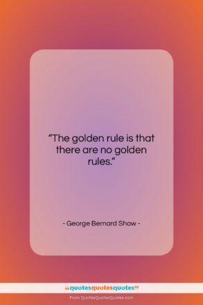 """George Bernard Shaw quote: """"The golden rule is that there are…""""- at QuotesQuotesQuotes.com"""