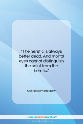 """George Bernard Shaw quote: """"The heretic is always better dead. And…""""- at QuotesQuotesQuotes.com"""