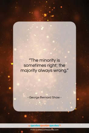 """George Bernard Shaw quote: """"The minority is sometimes right; the majority…""""- at QuotesQuotesQuotes.com"""