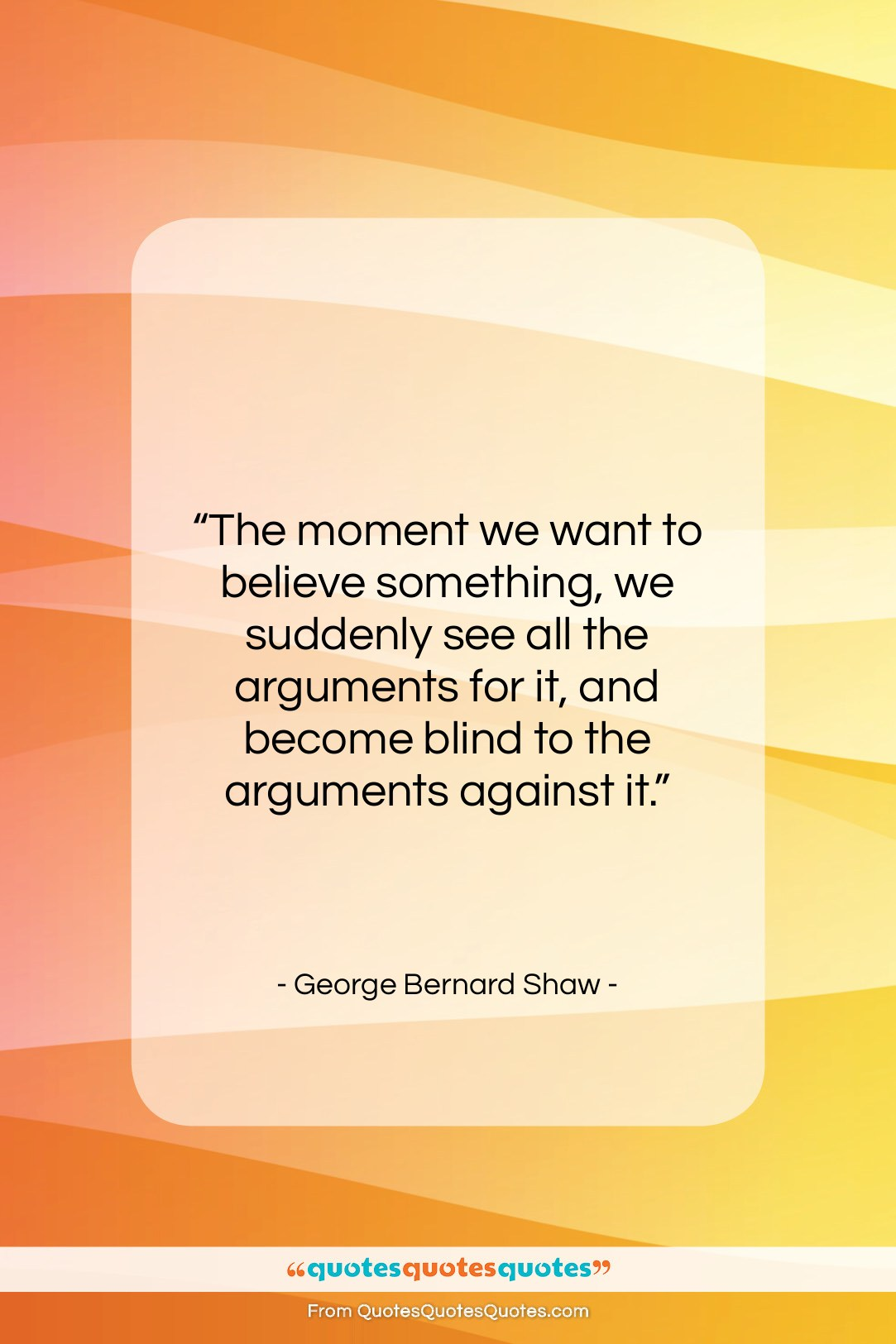 """George Bernard Shaw quote: """"The moment we want to believe something,…""""- at QuotesQuotesQuotes.com"""