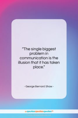 """George Bernard Shaw quote: """"The single biggest problem in communication is…""""- at QuotesQuotesQuotes.com"""