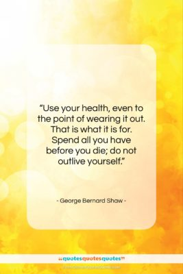 """George Bernard Shaw quote: """"Use your health, even to the point…""""- at QuotesQuotesQuotes.com"""
