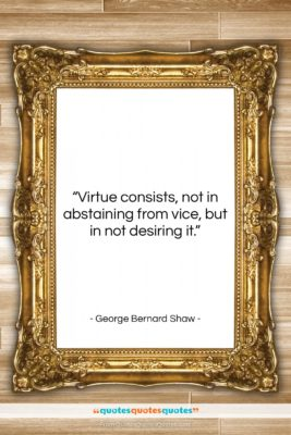 "George Bernard Shaw quote: ""Virtue consists, not in abstaining from vice,…""- at QuotesQuotesQuotes.com"