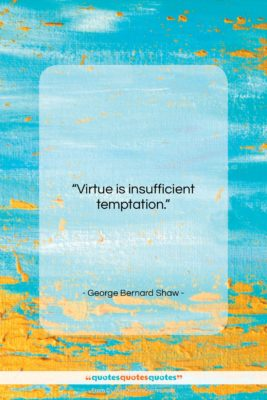 """George Bernard Shaw quote: """"Virtue is insufficient temptation….""""- at QuotesQuotesQuotes.com"""