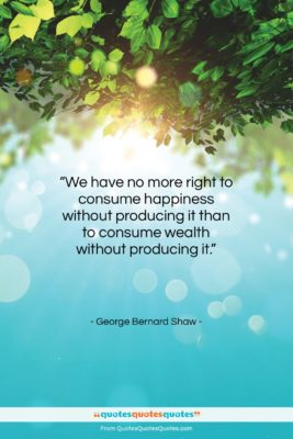 """George Bernard Shaw quote: """"We have no more right to consume…""""- at QuotesQuotesQuotes.com"""