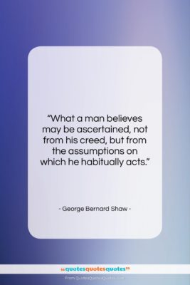 """George Bernard Shaw quote: """"What a man believes may be ascertained,…""""- at QuotesQuotesQuotes.com"""