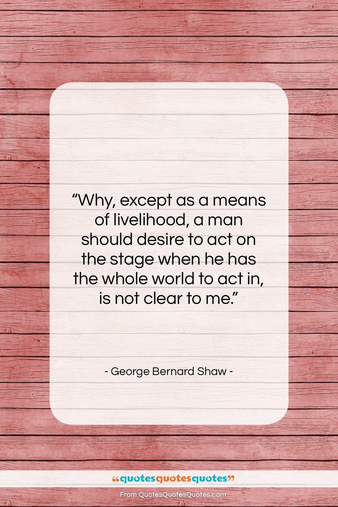 """George Bernard Shaw quote: """"Why, except as a means of livelihood,…""""- at QuotesQuotesQuotes.com"""