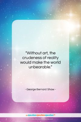 """George Bernard Shaw quote: """"Without art, the crudeness of reality would…""""- at QuotesQuotesQuotes.com"""