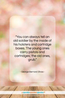 "George Bernard Shaw quote: ""You can always tell an old soldier…""- at QuotesQuotesQuotes.com"