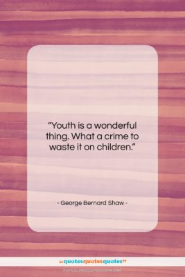 """George Bernard Shaw quote: """"Youth is a wonderful thing. What a…""""- at QuotesQuotesQuotes.com"""