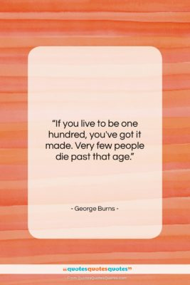 """George Burns quote: """"If you live to be one hundred,…""""- at QuotesQuotesQuotes.com"""