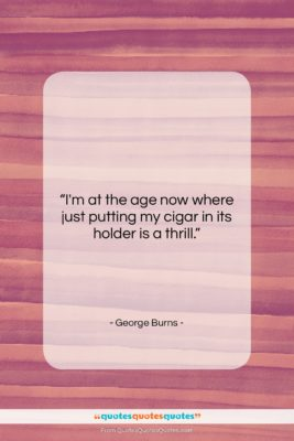 """George Burns quote: """"I'm at the age now where just…""""- at QuotesQuotesQuotes.com"""