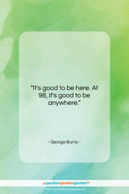 """George Burns quote: """"It's good to be here. At 98,…""""- at QuotesQuotesQuotes.com"""