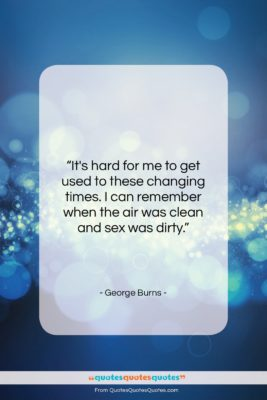 """George Burns quote: """"It's hard for me to get used…""""- at QuotesQuotesQuotes.com"""