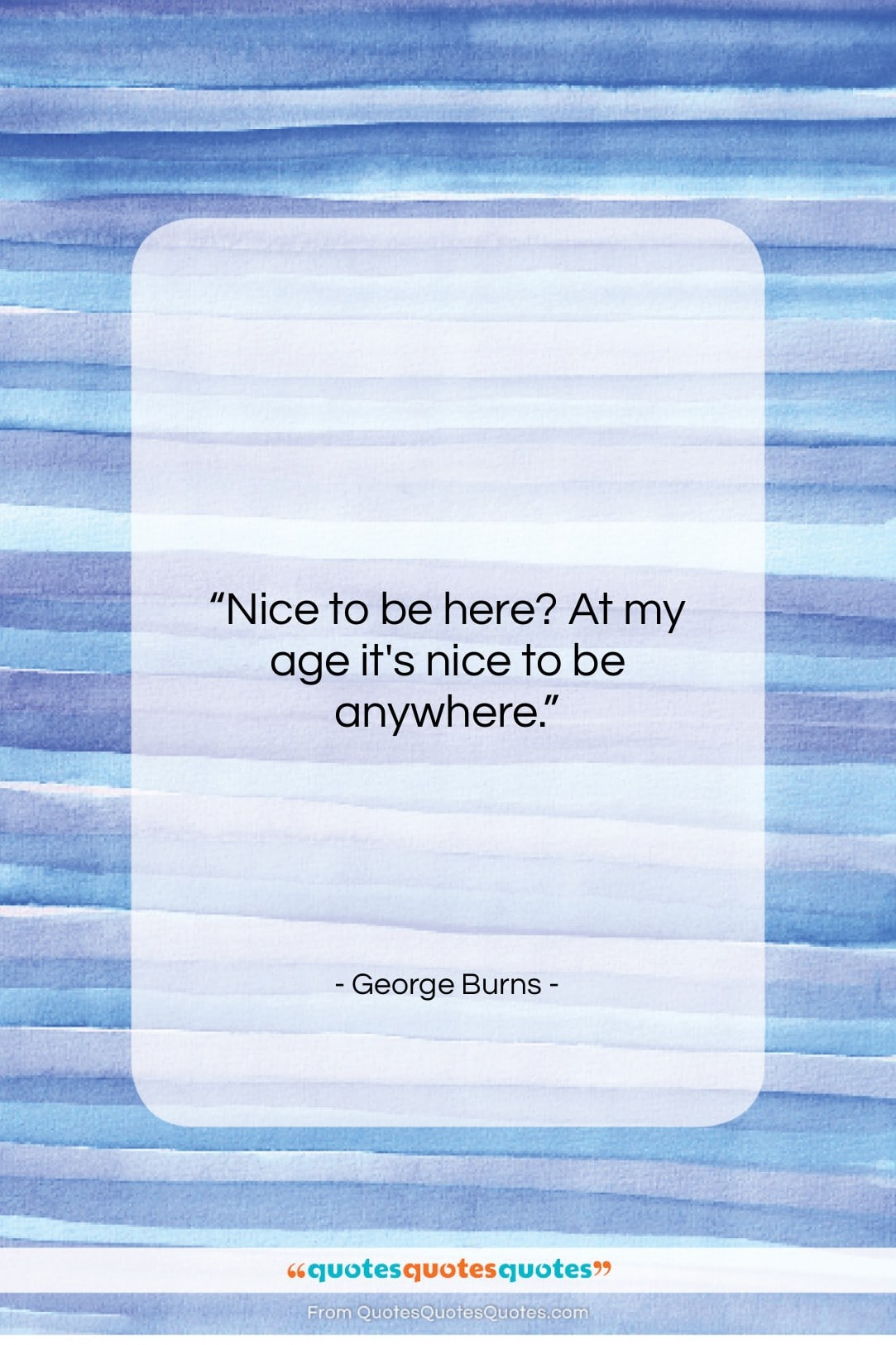 """George Burns quote: """"Nice to be here? At my age…""""- at QuotesQuotesQuotes.com"""
