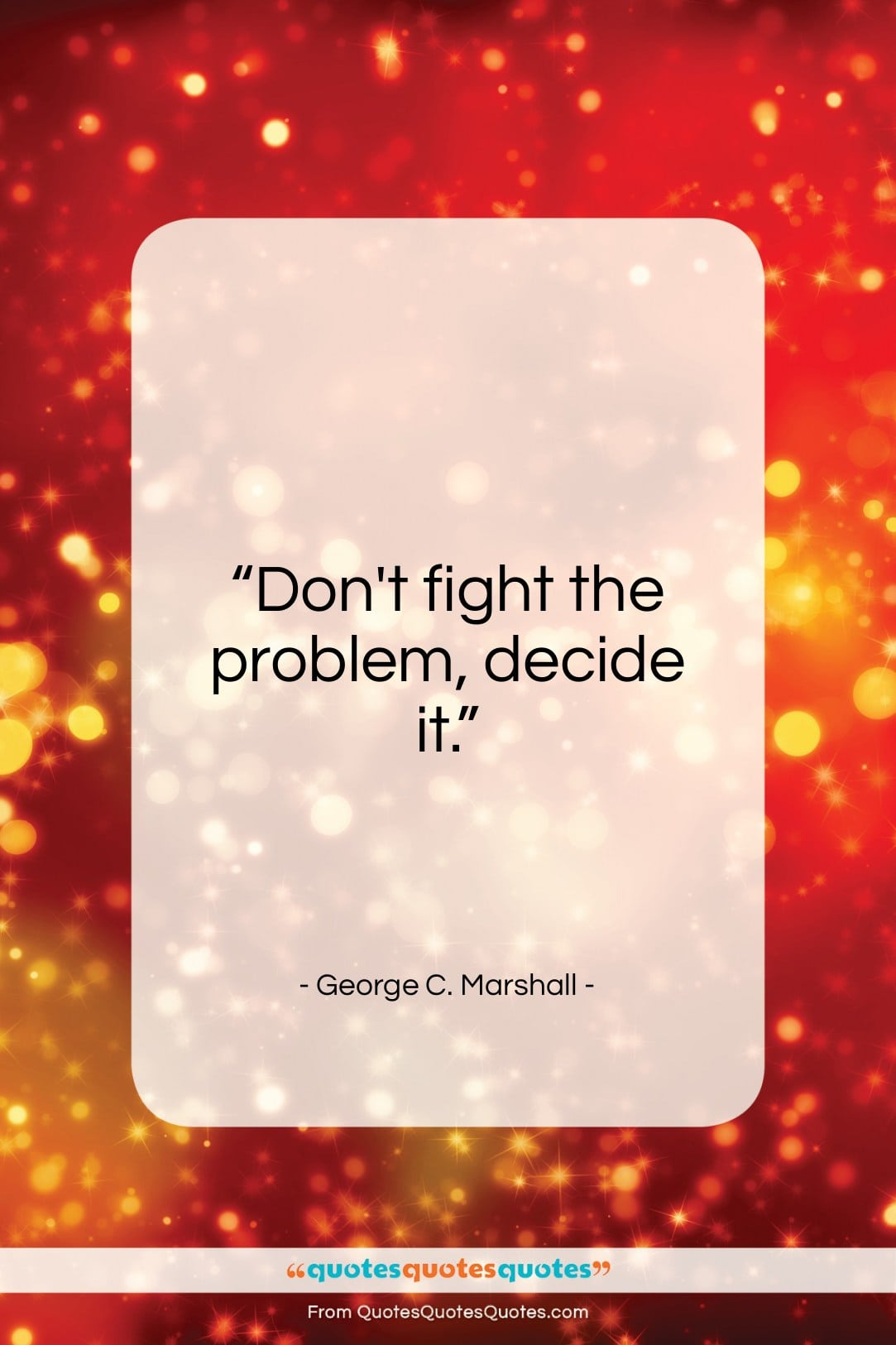 """George C. Marshall quote: """"Don't fight the problem, decide it…""""- at QuotesQuotesQuotes.com"""