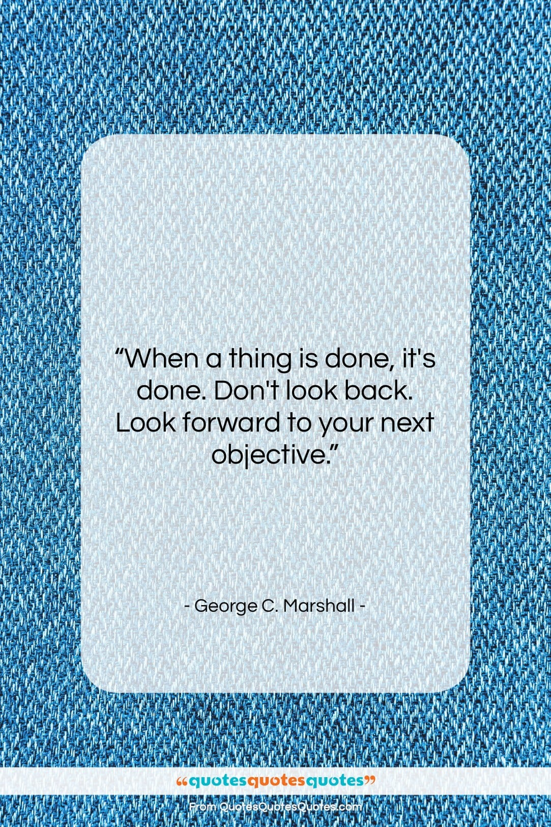 """George C. Marshall quote: """"When a thing is done, it's done….""""- at QuotesQuotesQuotes.com"""