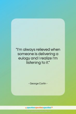 """George Carlin quote: """"I'm always relieved when someone is delivering…""""- at QuotesQuotesQuotes.com"""