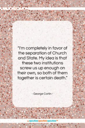 """George Carlin quote: """"I'm completely in favor of the separation…""""- at QuotesQuotesQuotes.com"""
