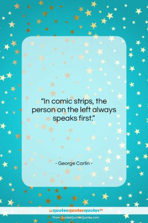 """George Carlin quote: """"In comic strips, the person on the…""""- at QuotesQuotesQuotes.com"""