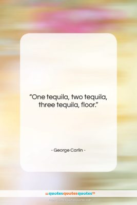 """George Carlin quote: """"One tequila, two tequila, three tequila, floor….""""- at QuotesQuotesQuotes.com"""
