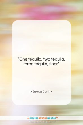 "George Carlin quote: ""One tequila, two tequila, three tequila, floor….""- at QuotesQuotesQuotes.com"