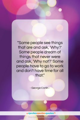 """George Carlin quote: """"Some people see things that are and…""""- at QuotesQuotesQuotes.com"""