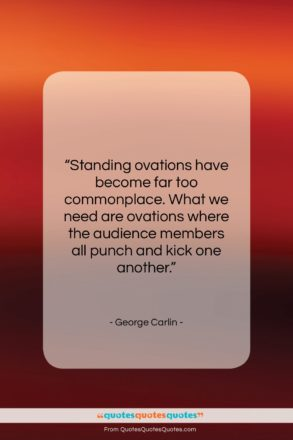 "George Carlin quote: ""Standing ovations have become far too commonplace….""- at QuotesQuotesQuotes.com"