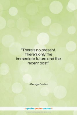 """George Carlin quote: """"There's no present. There's only the immediate…""""- at QuotesQuotesQuotes.com"""