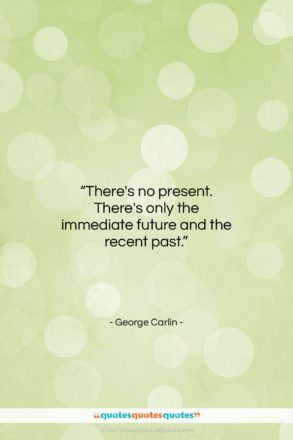 "George Carlin quote: ""There's no present. There's only the immediate…""- at QuotesQuotesQuotes.com"