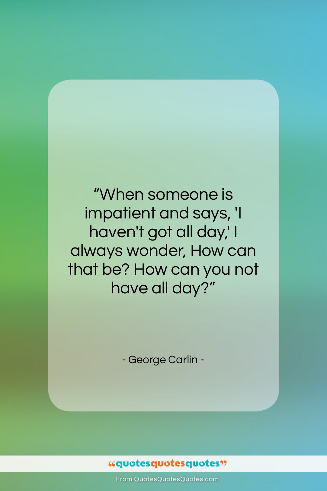 """George Carlin quote: """"When someone is impatient and says, 'I…""""- at QuotesQuotesQuotes.com"""