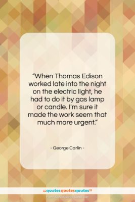 "George Carlin quote: ""When Thomas Edison worked late into the…""- at QuotesQuotesQuotes.com"