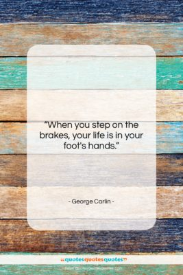"""George Carlin quote: """"When you step on the brakes…""""- at QuotesQuotesQuotes.com"""