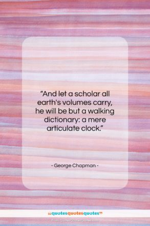 """George Chapman quote: """"And let a scholar all earth's volumes…""""- at QuotesQuotesQuotes.com"""