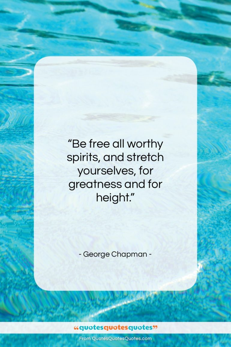 """George Chapman quote: """"Be free all worthy spirits, and stretch…""""- at QuotesQuotesQuotes.com"""