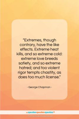 """George Chapman quote: """"Extremes, though contrary, have the like effects….""""- at QuotesQuotesQuotes.com"""