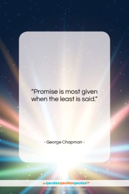 """George Chapman quote: """"Promise is most given when the least…""""- at QuotesQuotesQuotes.com"""