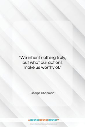 """George Chapman quote: """"We inherit nothing truly, but what our…""""- at QuotesQuotesQuotes.com"""