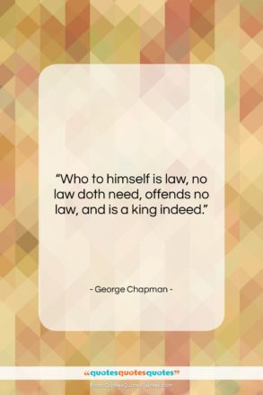 "George Chapman quote: ""Who to himself is law, no law…""- at QuotesQuotesQuotes.com"