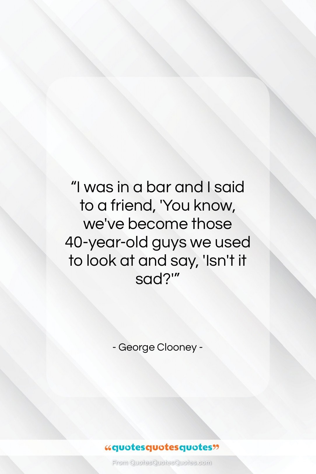 """George Clooney quote: """"I was in a bar and I…""""- at QuotesQuotesQuotes.com"""